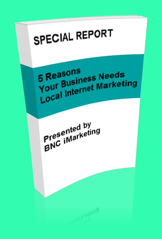 BNC iMarketing Special Report - 5 Reasons Your Business Needs Local Internet Marketing